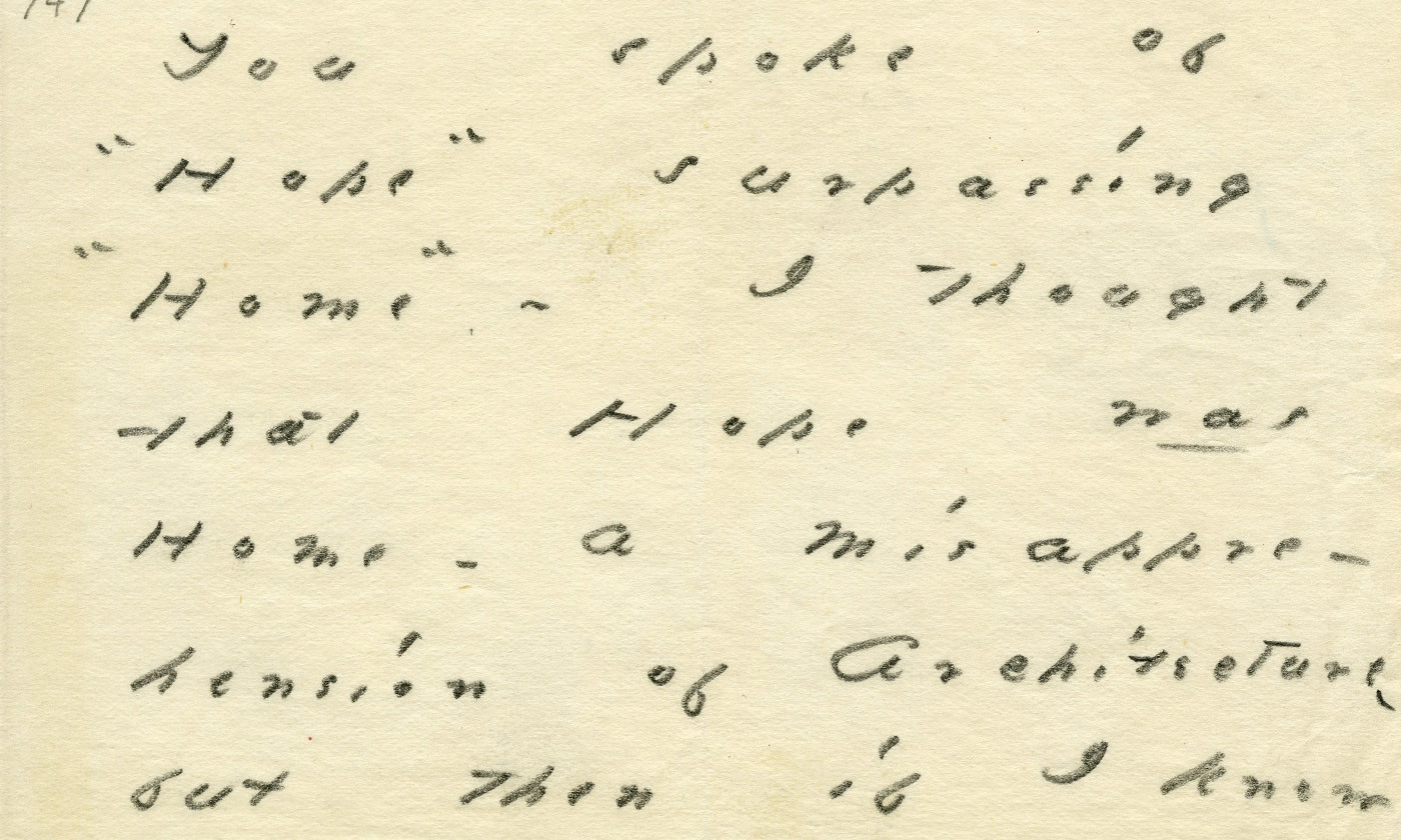 'You spoke of Hope surpassing Home, I thought that Hope <em>was</em> Home - a misapprehension of architecture.' Emily Dickinson letter to Otis Phillips Lord. <em>Courtesy Amhurst College Library</em>